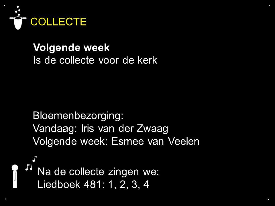 .... COLLECTE Volgende week Is de collecte voor de kerk Bloemenbezorging: Vandaag: Iris van der Zwaag Volgende week: Esmee van Veelen Na de collecte z