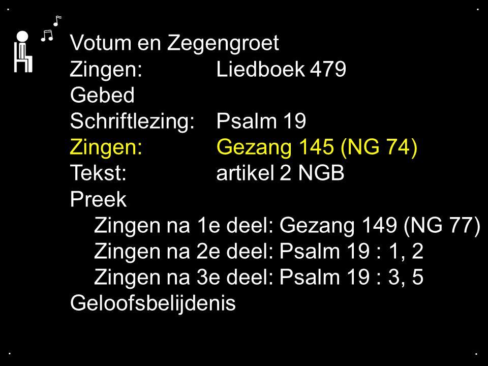 .... Votum en Zegengroet Zingen: Liedboek 479 Gebed Schriftlezing: Psalm 19 Zingen:Gezang 145 (NG 74) Tekst: artikel 2 NGB Preek Zingen na 1e deel: Ge
