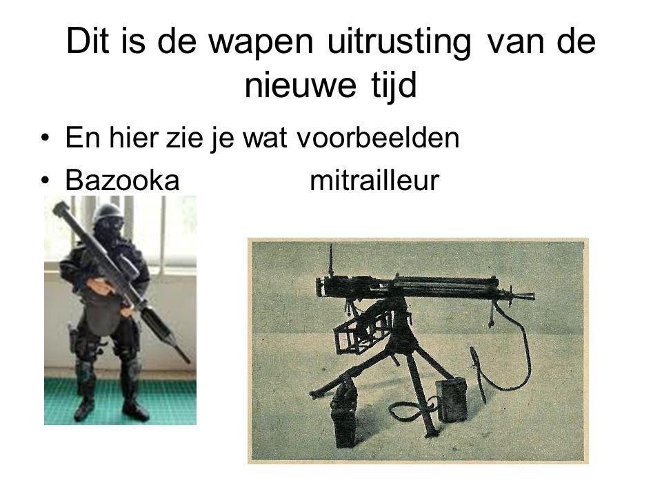 Dit is de wapen uitrusting van de nieuwe tijd En hier zie je wat voorbeelden Bazooka mitrailleur