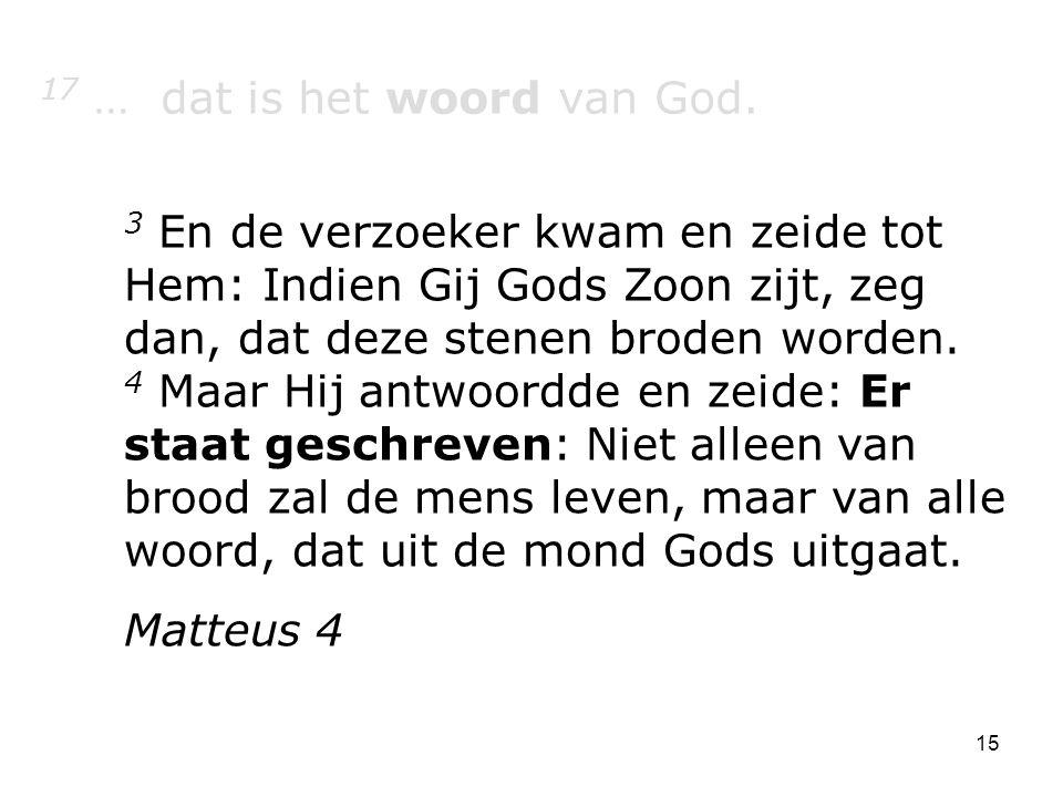 15 17 … dat is het woord van God. 3 En de verzoeker kwam en zeide tot Hem: Indien Gij Gods Zoon zijt, zeg dan, dat deze stenen broden worden. 4 Maar H
