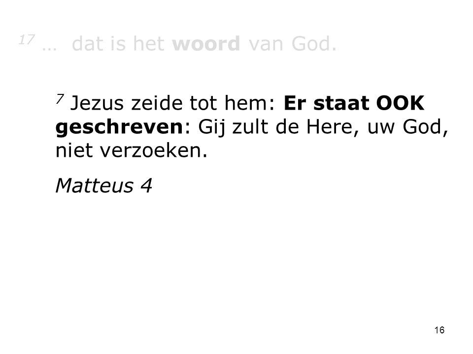 16 17 … dat is het woord van God. 7 Jezus zeide tot hem: Er staat OOK geschreven: Gij zult de Here, uw God, niet verzoeken. Matteus 4
