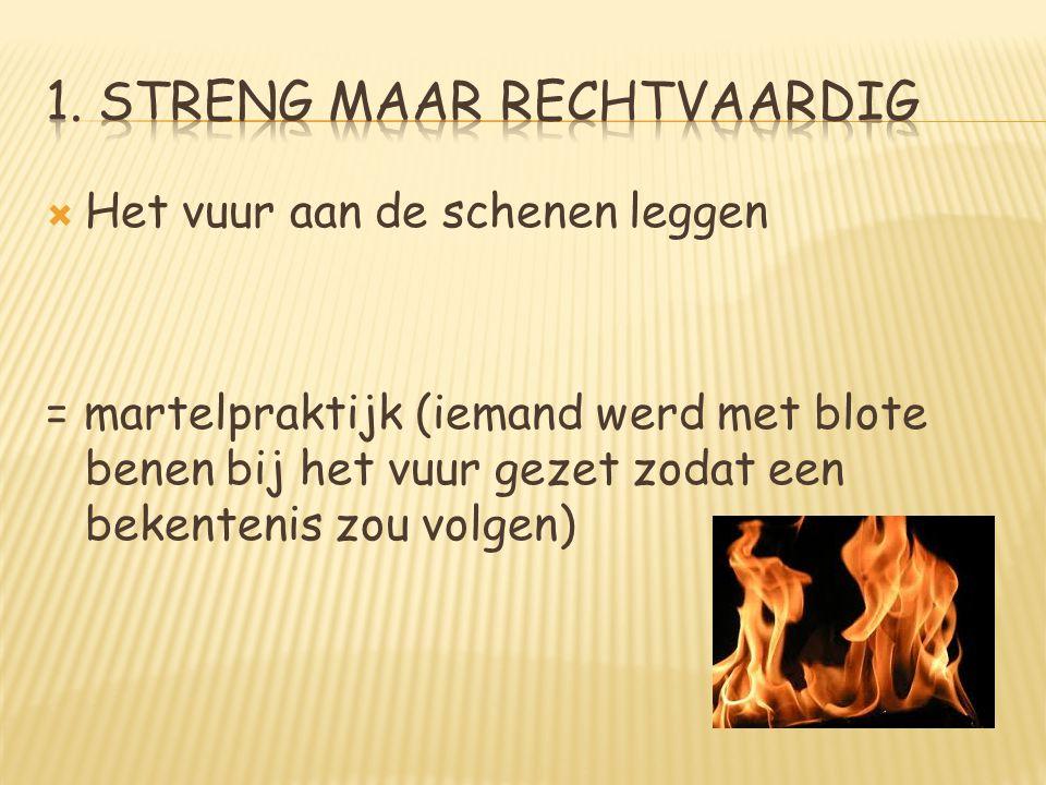  Het vuur aan de schenen leggen = martelpraktijk (iemand werd met blote benen bij het vuur gezet zodat een bekentenis zou volgen)
