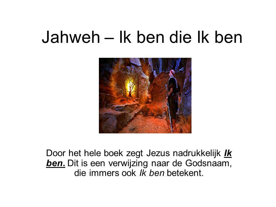 Jahweh – Ik ben die Ik ben Door het hele boek zegt Jezus nadrukkelijk Ik ben. Dit is een verwijzing naar de Godsnaam, die immers ook Ik ben betekent.