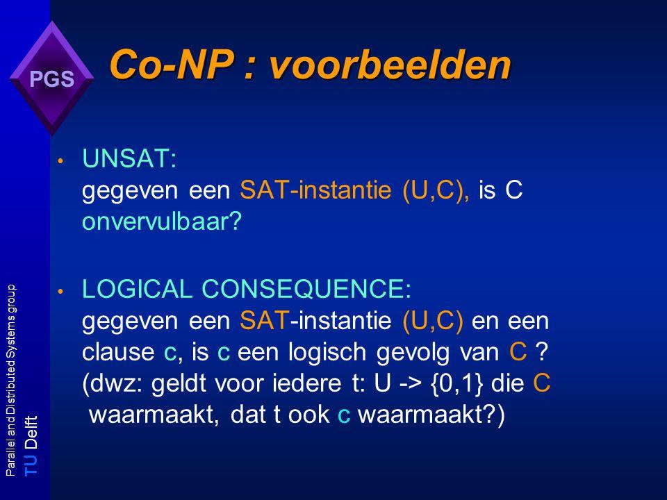 T U Delft Parallel and Distributed Systems group PGS Co-NP : voorbeelden UNSAT: gegeven een SAT-instantie (U,C), is C onvervulbaar.