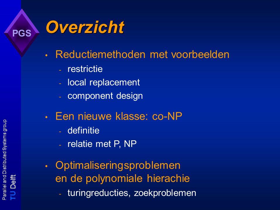 T U Delft Parallel and Distributed Systems group PGS Een klasse verwant aan NP Neem het volgende probleem: Gegeven een verzameling U van propositiesymbolen en een verzameling C van clauses over U Vraag: Is C onvervulbaar.
