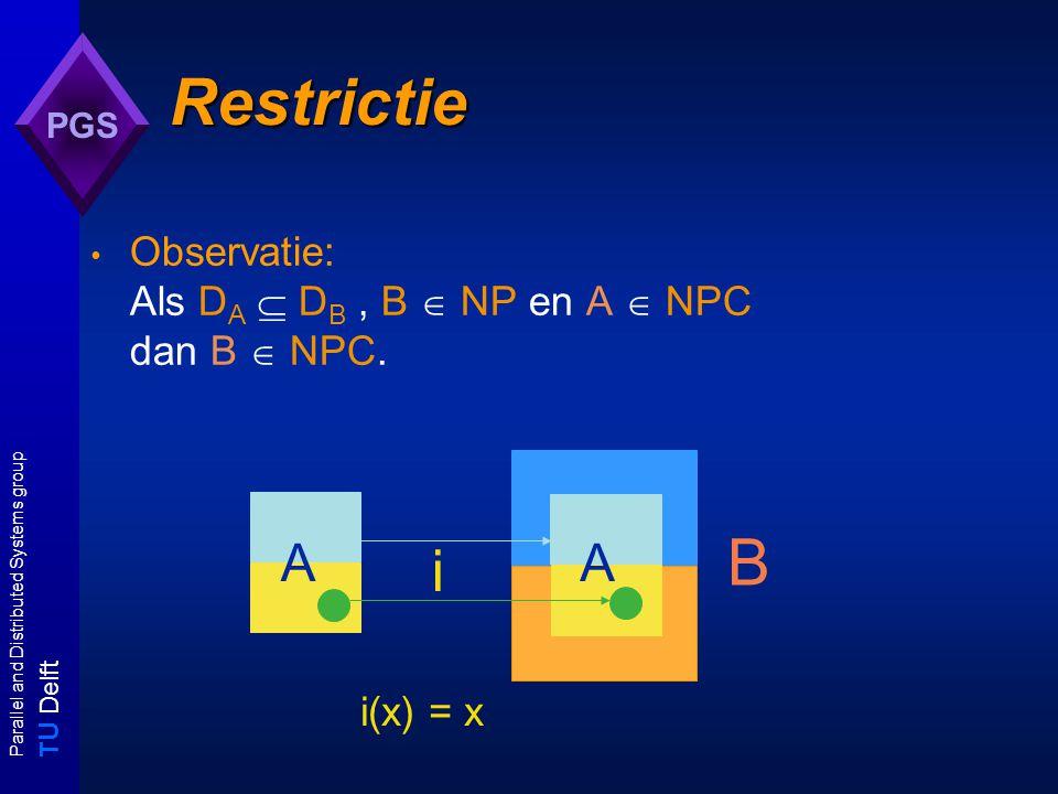 T U Delft Parallel and Distributed Systems group PGS Restrictie: techniek restrictie bewijs B  NPC: - Laat zien dat B  NP; - Kies subprobleem A van B; - Kies bekend NPC probleem C; - Laat zien dat er een 1-1 overeenkomst bestaat tussen A en C.