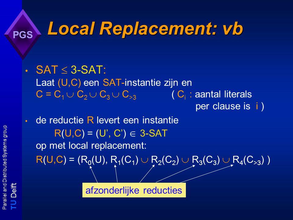 T U Delft Parallel and Distributed Systems group PGS Van SAT naar 3-SAT waarbij voor iedere c = {x}  C 1 bevat R 1 (C 1 ) de clauses {x,z c1,z c2 }, {x,  z c1,z c2 }, {x, z c1,  z c2 }, {x,  z c1,  z c2 } voor iedere c = {u,v }  C 2 bevat R 2 (C 2 ) de clauses {u,v, z c1 }, {u, v,  z c1 } R 3 (C 3 ) = C 3 voor iedere c = {x 1, x 2, x 3,..., x k }  C >3 bevat R 4 (C >3 ) {x 1, x 2, z c1 }, {  z c1, x 3, z c2 }, {  z c2, x 4, z c3 },..., {  z c(k-4), x k-2, z c(k-3) }, {  z c(k-3), x k-1, x k }