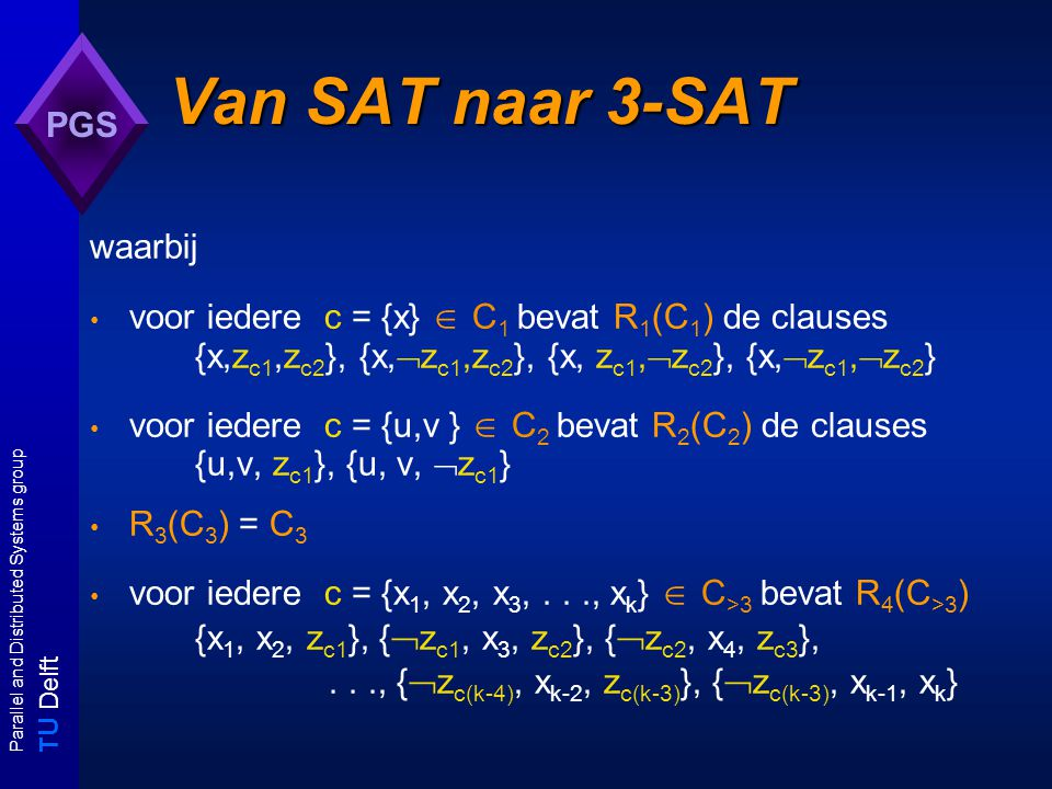 T U Delft Parallel and Distributed Systems group PGS Van SAT naar 3-SAT R 0 (U) = U' = U  {z c1,z c2 | c  C 1 }  { z c1 | c  C 2 }  { z c1,z c2,..., z c(k-3) | c  C >3,|c| = k } Merk op: |U'| = |U| + 2.
