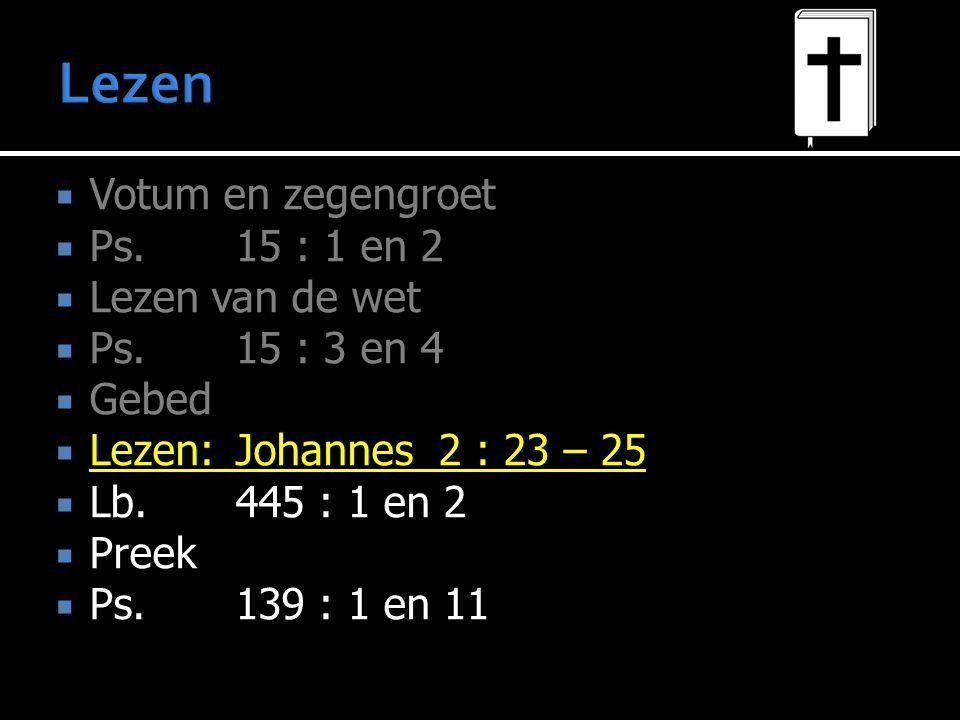  Votum en zegengroet  Ps.15 : 1 en 2  Lezen van de wet  Ps.15 : 3 en 4  Gebed  Lezen:Johannes 2 : 23 – 25  Lb. 445 : 1 en 2  Preek  Ps.139 :