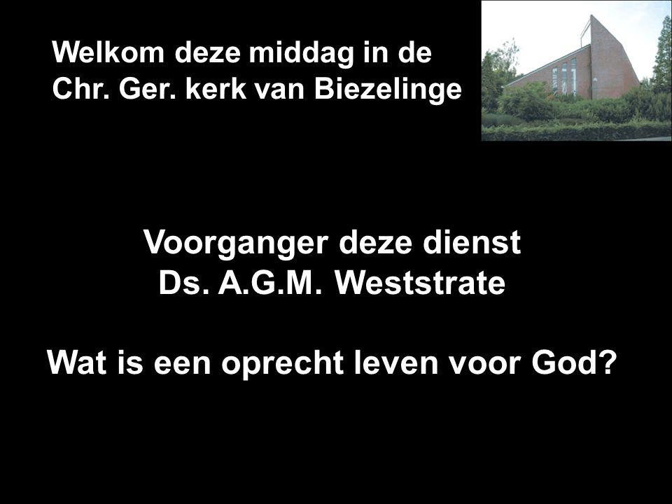 Welkom deze middag in de Chr. Ger. kerk van Biezelinge Voorganger deze dienst Ds. A.G.M. Weststrate Wat is een oprecht leven voor God?