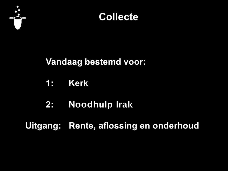 Collecte Vandaag bestemd voor: 1:Kerk 2: Noodhulp Irak Uitgang: Rente, aflossing en onderhoud