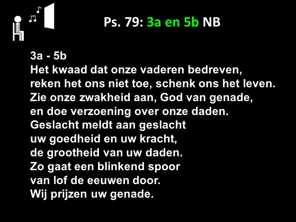 Ps. 79: 3a en 5b NB 3a - 5b Het kwaad dat onze vaderen bedreven, reken het ons niet toe, schenk ons het leven. Zie onze zwakheid aan, God van genade,