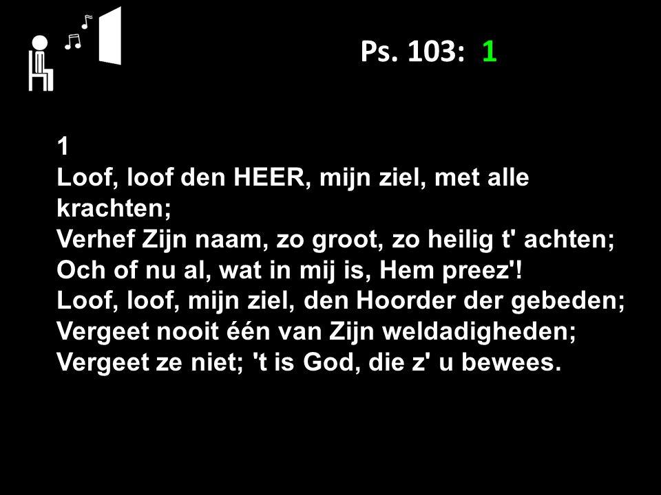 Ps. 103: 1 1 Loof, loof den HEER, mijn ziel, met alle krachten; Verhef Zijn naam, zo groot, zo heilig t' achten; Och of nu al, wat in mij is, Hem pree