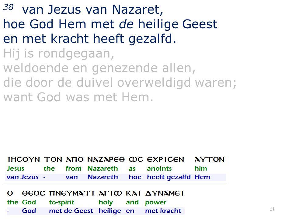 38 van Jezus van Nazaret, hoe God Hem met de heilige Geest en met kracht heeft gezalfd. Hij is rondgegaan, weldoende en genezende allen, die door de d