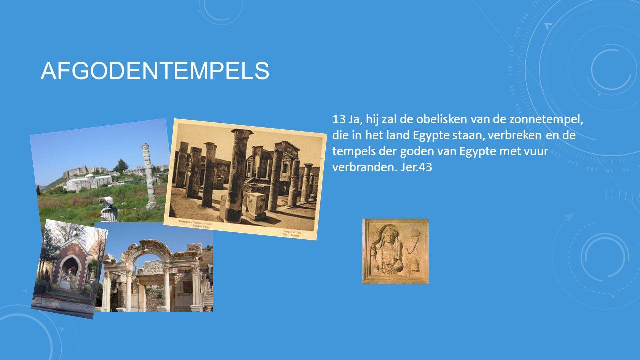 AFGODENTEMPELS 13 Ja, hij zal de obelisken van de zonnetempel, die in het land Egypte staan, verbreken en de tempels der goden van Egypte met vuur verbranden.