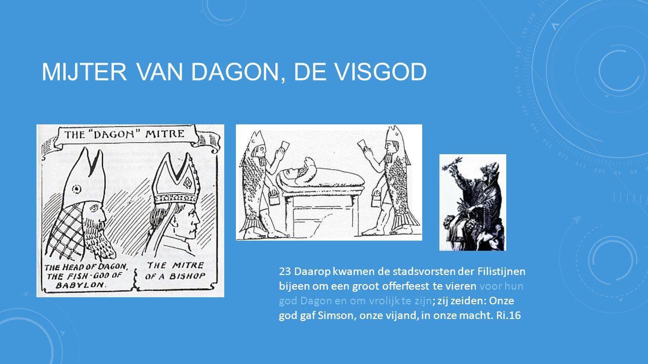 MIJTER VAN DAGON, DE VISGOD 23 Daarop kwamen de stadsvorsten der Filistijnen bijeen om een groot offerfeest te vieren voor hun god Dagon en om vrolijk te zijn; zij zeiden: Onze god gaf Simson, onze vijand, in onze macht.