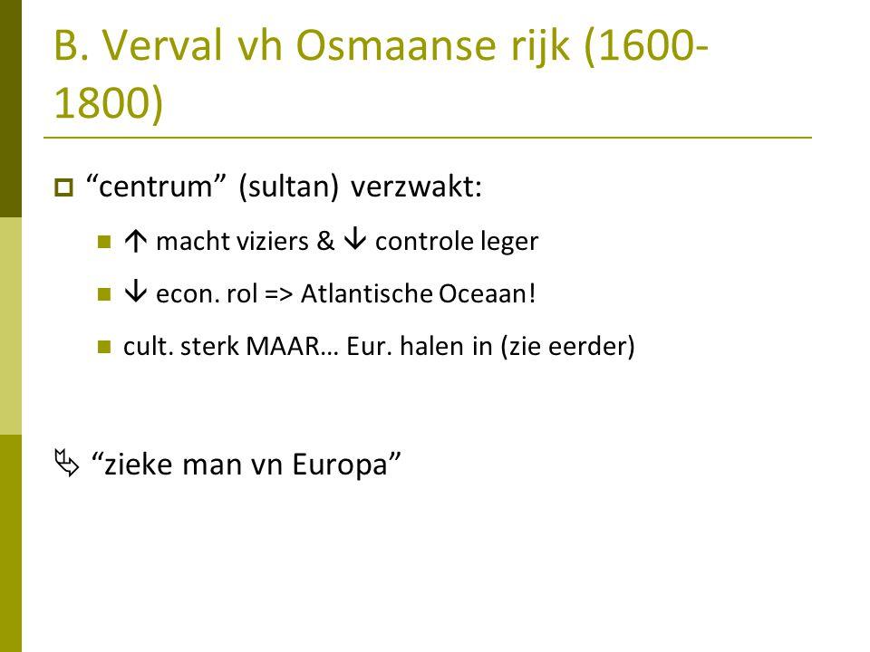 """B. Verval vh Osmaanse rijk (1600- 1800)  """"centrum"""" (sultan) verzwakt:  macht viziers &  controle leger  econ. rol => Atlantische Oceaan! cult. ste"""