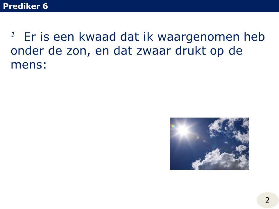 1 Er is een kwaad dat ik waargenomen heb onder de zon, en dat zwaar drukt op de mens: Prediker 6 2