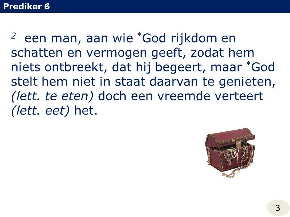 2 een man, aan wie * God rijkdom en schatten en vermogen geeft, zodat hem niets ontbreekt, dat hij begeert, maar * God stelt hem niet in staat daarvan te genieten, (lett.