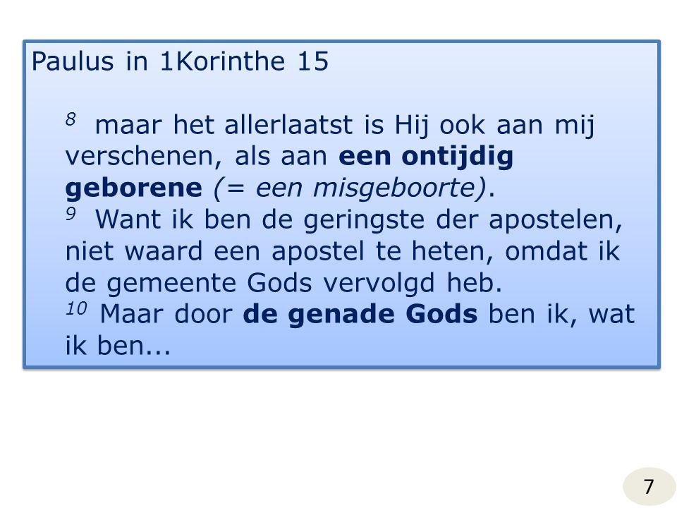 7 Paulus in 1Korinthe 15 8 maar het allerlaatst is Hij ook aan mij verschenen, als aan een ontijdig geborene (= een misgeboorte).