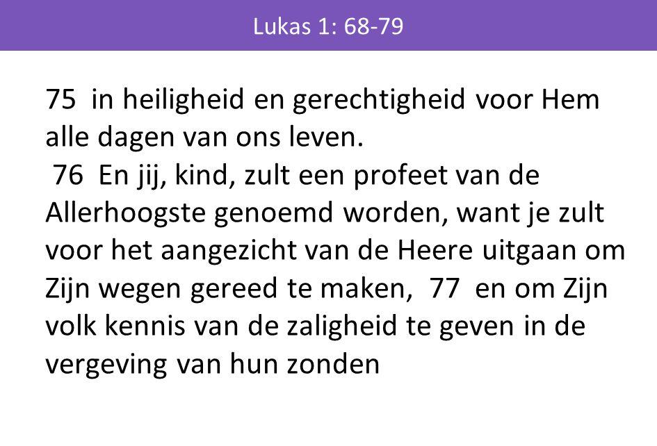 Lukas 1: 68-79 75 in heiligheid en gerechtigheid voor Hem alle dagen van ons leven. 76 En jij, kind, zult een profeet van de Allerhoogste genoemd word