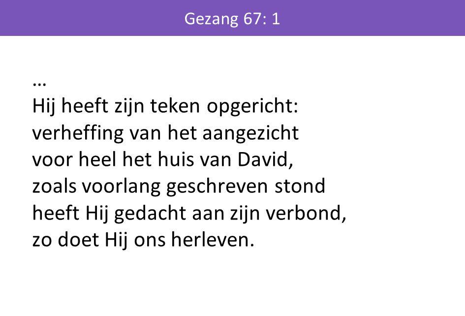 … Hij heeft zijn teken opgericht: verheffing van het aangezicht voor heel het huis van David, zoals voorlang geschreven stond heeft Hij gedacht aan zi