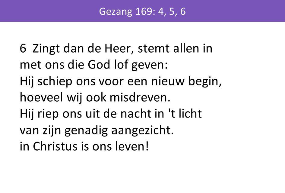 6 Zingt dan de Heer, stemt allen in met ons die God lof geven: Hij schiep ons voor een nieuw begin, hoeveel wij ook misdreven. Hij riep ons uit de nac