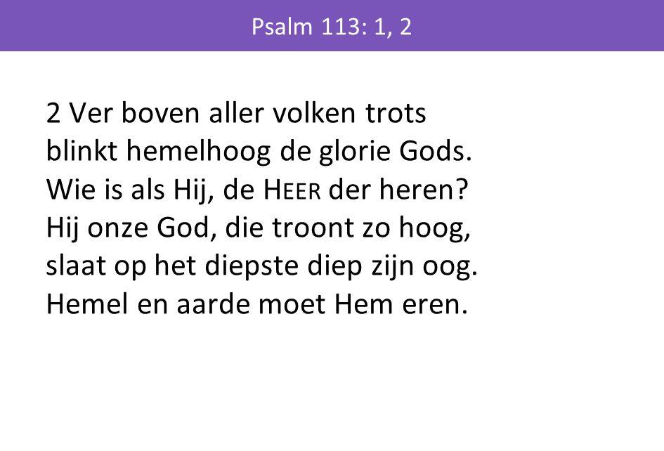 2 Ver boven aller volken trots blinkt hemelhoog de glorie Gods. Wie is als Hij, de H EER der heren? Hij onze God, die troont zo hoog, slaat op het die