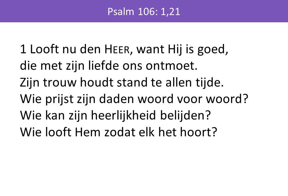 1 Looft nu den H EER, want Hij is goed, die met zijn liefde ons ontmoet. Zijn trouw houdt stand te allen tijde. Wie prijst zijn daden woord voor woord