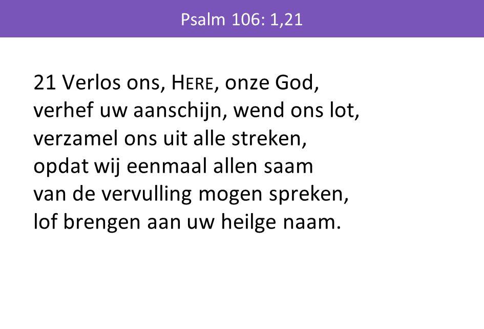 21 Verlos ons, H ERE, onze God, verhef uw aanschijn, wend ons lot, verzamel ons uit alle streken, opdat wij eenmaal allen saam van de vervulling mogen