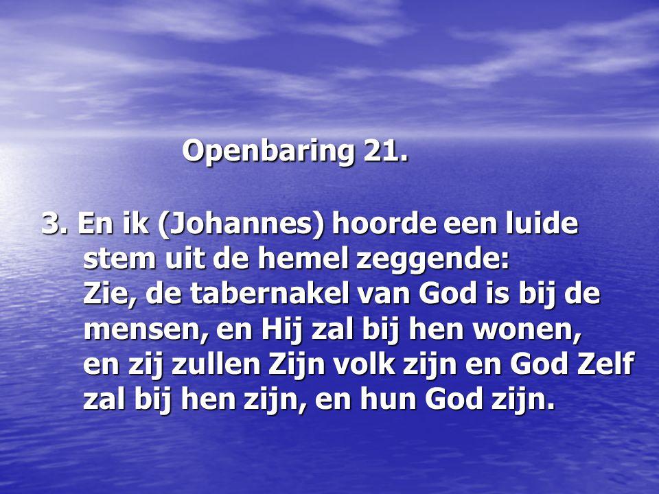 Openbaring 21. 3. En ik (Johannes) hoorde een luide stem uit de hemel zeggende: Zie, de tabernakel van God is bij de mensen, en Hij zal bij hen wonen,