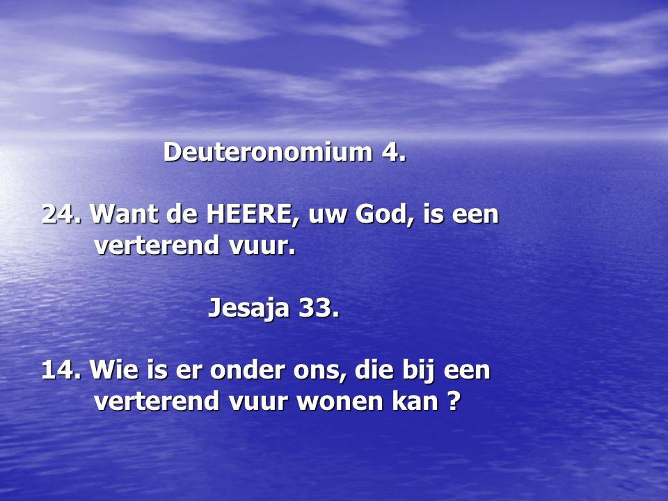 Deuteronomium 4. Deuteronomium 4. 24. Want de HEERE, uw God, is een verterend vuur. verterend vuur. Jesaja 33. Jesaja 33. 14. Wie is er onder ons, die