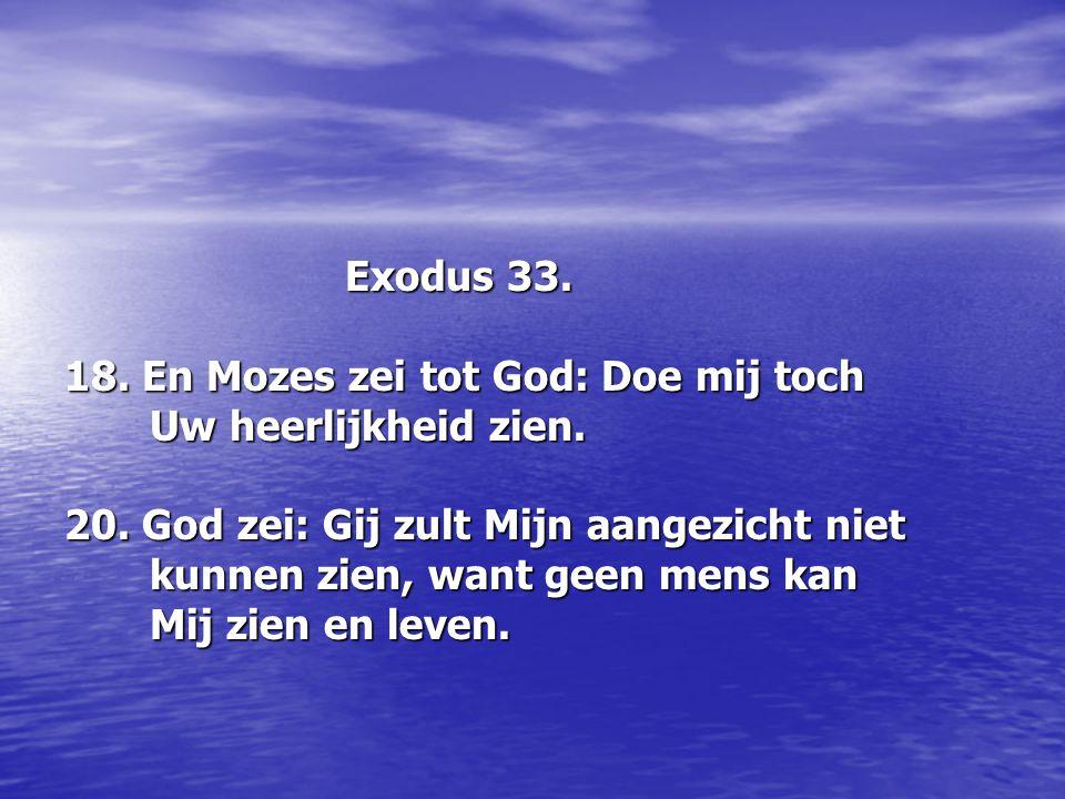 Exodus 33. Exodus 33. 18. En Mozes zei tot God: Doe mij toch Uw heerlijkheid zien. Uw heerlijkheid zien. 20. God zei: Gij zult Mijn aangezicht niet ku
