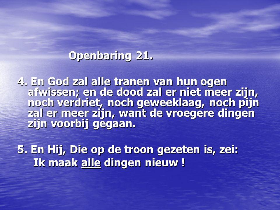 Openbaring 21. Openbaring 21. 4. En God zal alle tranen van hun ogen afwissen; en de dood zal er niet meer zijn, noch verdriet, noch geweeklaag, noch