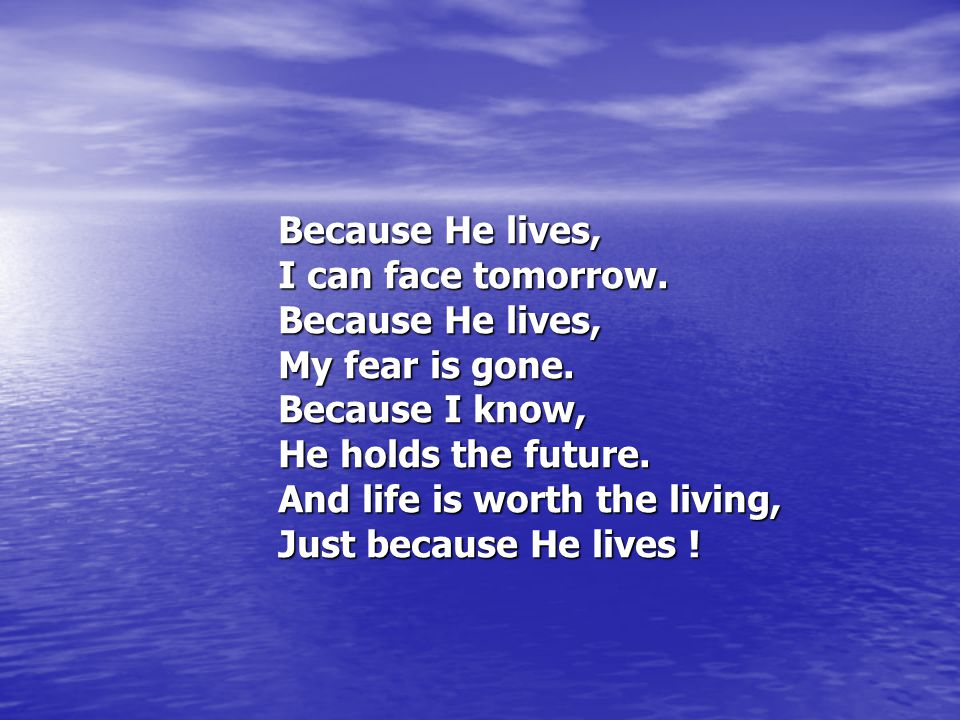 Because He lives, I can face tomorrow.Because He lives, My fear is gone.