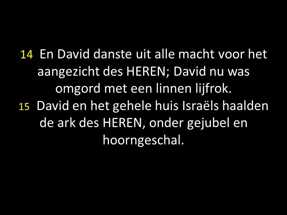 14 En David danste uit alle macht voor het aangezicht des HEREN; David nu was omgord met een linnen lijfrok. 15 David en het gehele huis Israëls haald
