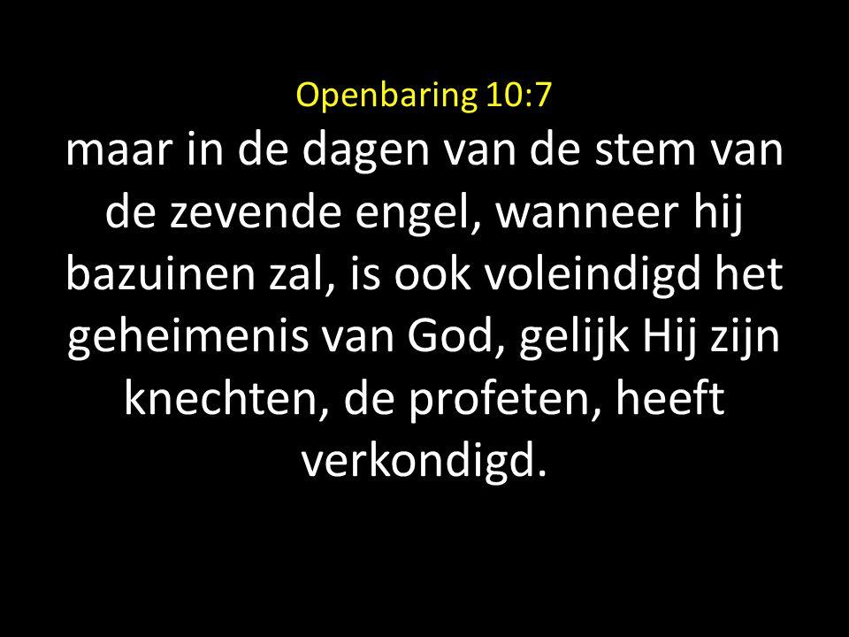 Openbaring 10:7 maar in de dagen van de stem van de zevende engel, wanneer hij bazuinen zal, is ook voleindigd het geheimenis van God, gelijk Hij zijn