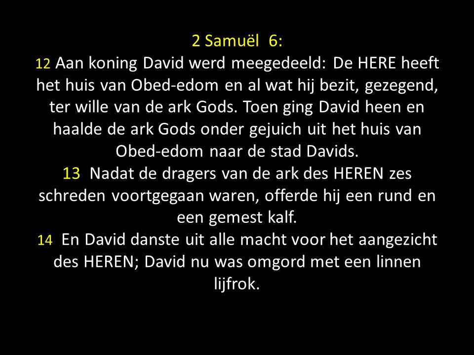 2 Samuël 6: 12 Aan koning David werd meegedeeld: De HERE heeft het huis van Obed-edom en al wat hij bezit, gezegend, ter wille van de ark Gods. Toen g