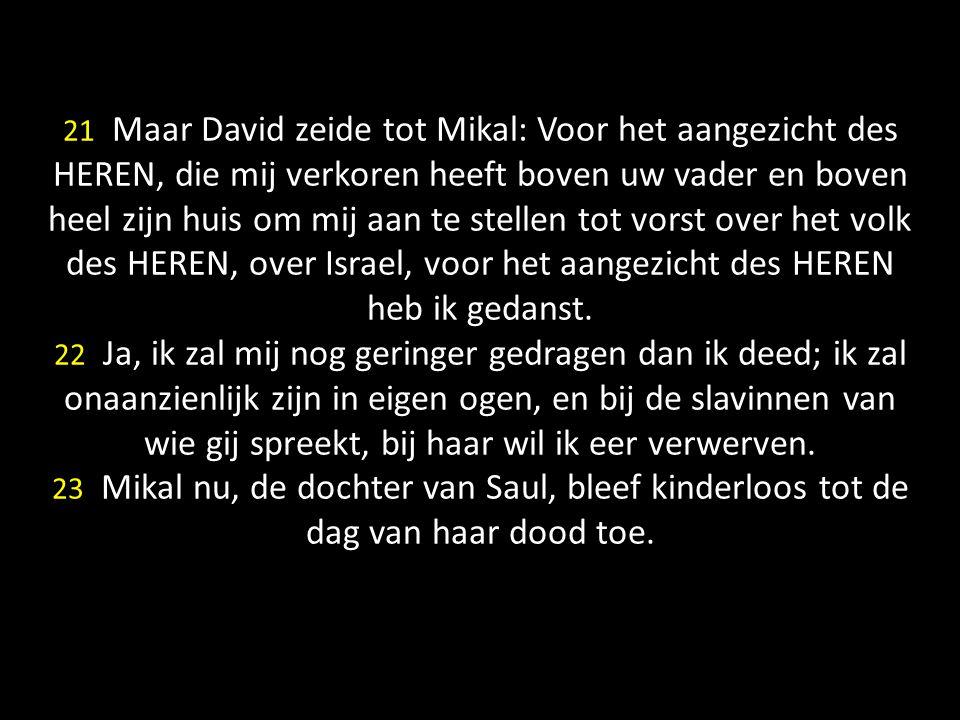 21 Maar David zeide tot Mikal: Voor het aangezicht des HEREN, die mij verkoren heeft boven uw vader en boven heel zijn huis om mij aan te stellen tot