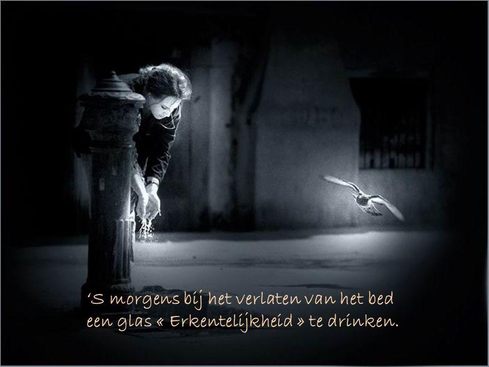 'S morgens bij het verlaten van het bed een glas « Erkentelijkheid » te drinken.