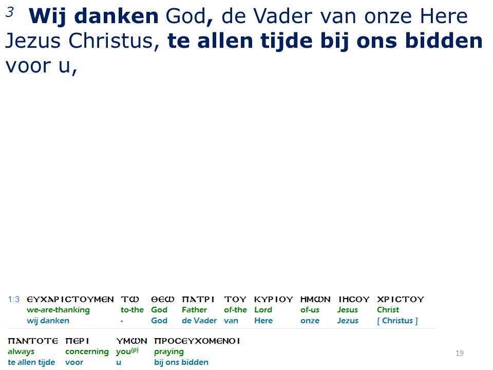 3 Wij danken God, de Vader van onze Here Jezus Christus, te allen tijde bij ons bidden voor u, 19
