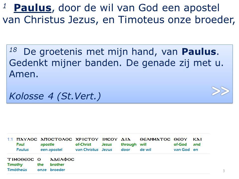 1 Paulus, door de wil van God een apostel van Christus Jezus, en Timoteus onze broeder, 3 18 De groetenis met mijn hand, van Paulus. Gedenkt mijner ba
