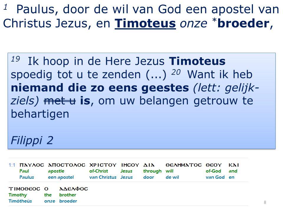 1 Paulus, door de wil van God een apostel van Christus Jezus, en Timoteus onze * broeder, 8 19 Ik hoop in de Here Jezus Timoteus spoedig tot u te zend