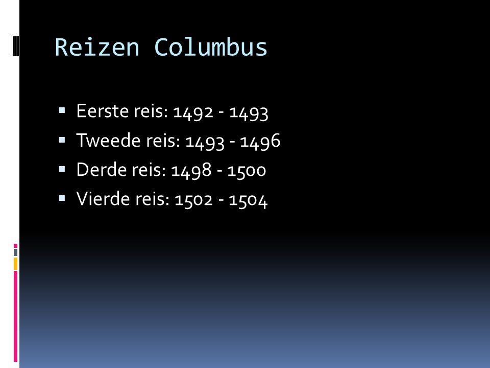 Reizen Columbus  Eerste reis: 1492 - 1493  Tweede reis: 1493 - 1496  Derde reis: 1498 - 1500  Vierde reis: 1502 - 1504
