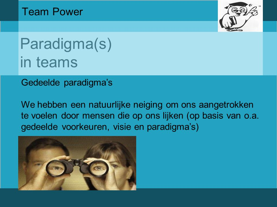 Paradigma(s) in teams Team Power Gedeelde paradigma's We hebben een natuurlijke neiging om ons aangetrokken te voelen door mensen die op ons lijken (o