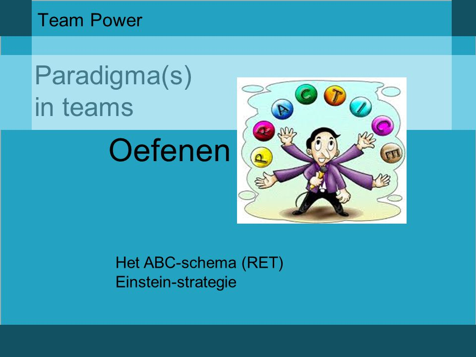 Paradigma(s) in teams Team Power Oefenen Het ABC-schema (RET) Einstein-strategie
