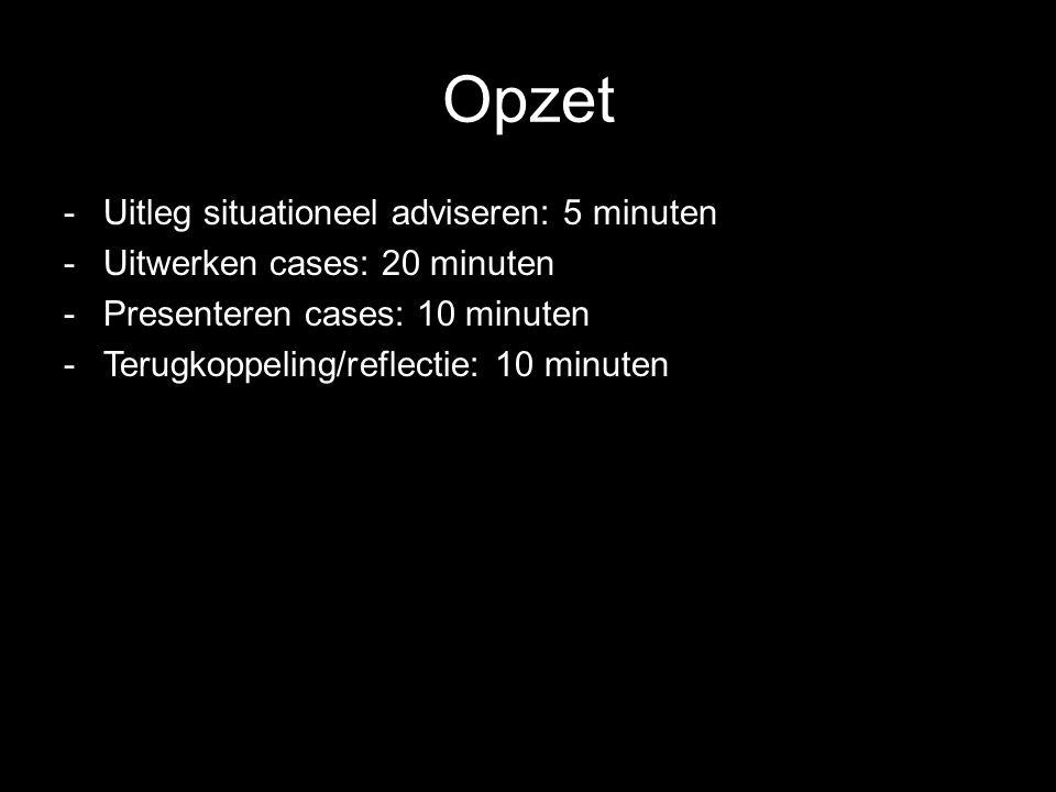 Opzet -Uitleg situationeel adviseren: 5 minuten -Uitwerken cases: 20 minuten -Presenteren cases: 10 minuten -Terugkoppeling/reflectie: 10 minuten