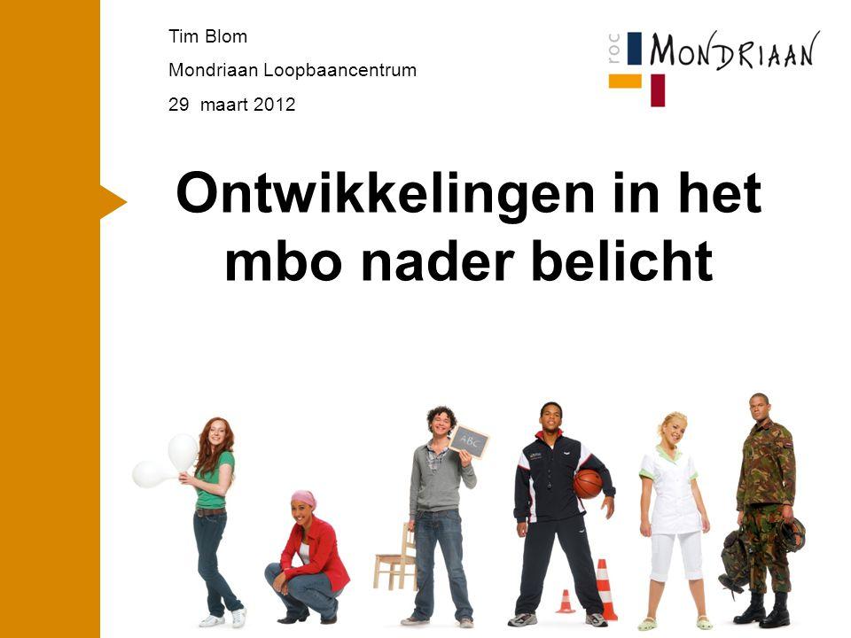 1 Ontwikkelingen in het mbo nader belicht Tim Blom Mondriaan Loopbaancentrum 29 maart 2012