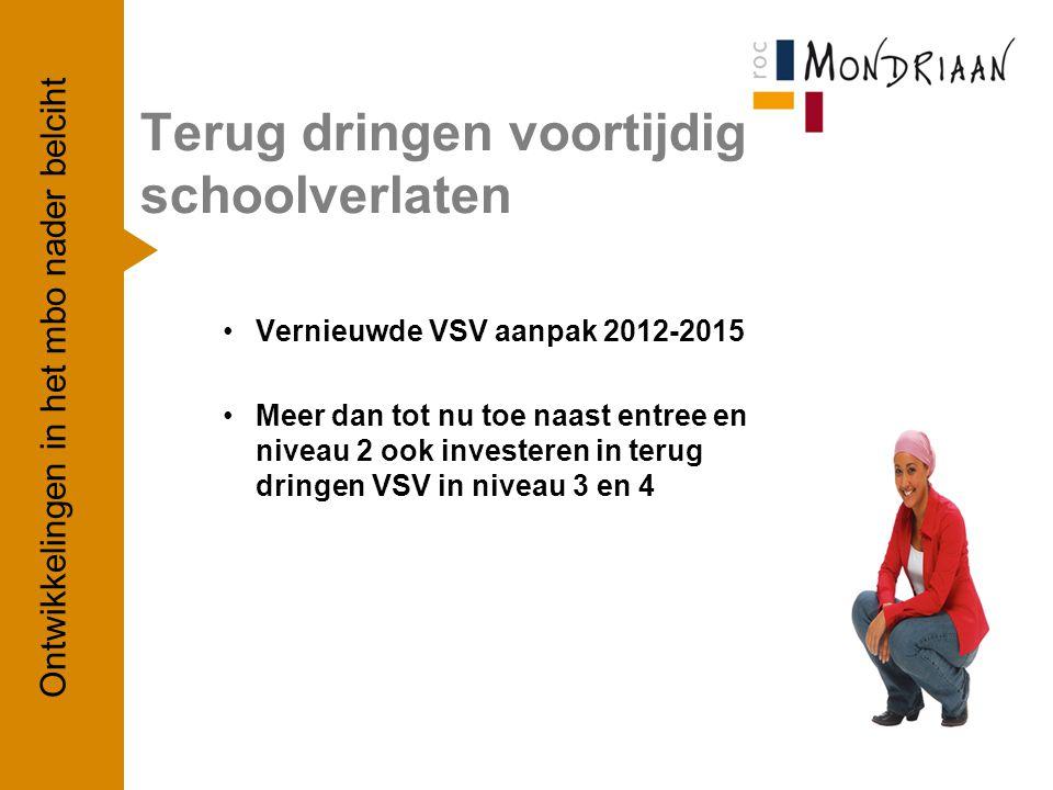 Terug dringen voortijdig schoolverlaten Vernieuwde VSV aanpak 2012-2015 Meer dan tot nu toe naast entree en niveau 2 ook investeren in terug dringen VSV in niveau 3 en 4 Ontwikkelingen in het mbo nader belciht