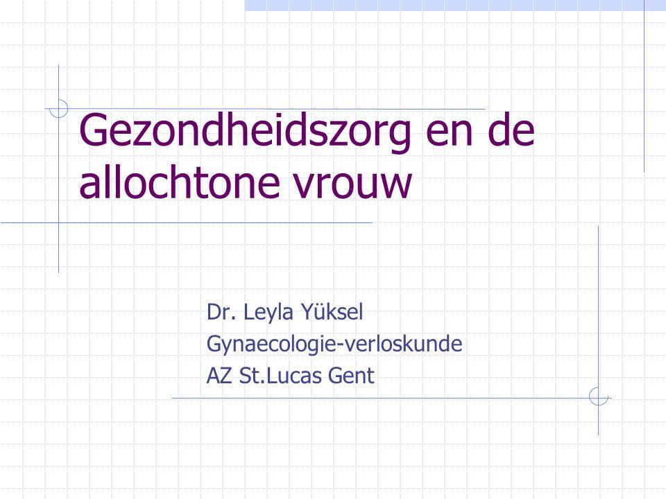 Gezondheidszorg en de allochtone vrouw Dr. Leyla Yüksel Gynaecologie-verloskunde AZ St.Lucas Gent